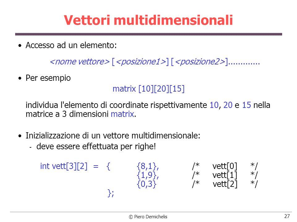 © Piero Demichelis 27 Vettori multidimensionali Accesso ad un elemento: [ ] [ ]............. Per esempio matrix [10][20][15] individua l'elemento di c