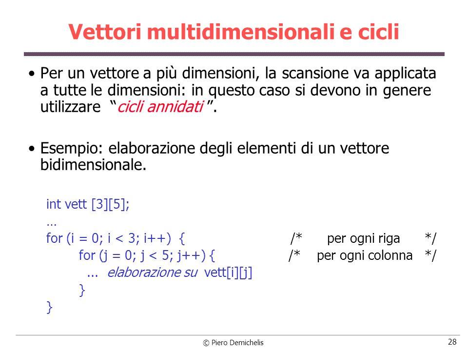 © Piero Demichelis 28 Vettori multidimensionali e cicli Per un vettore a più dimensioni, la scansione va applicata a tutte le dimensioni: in questo ca