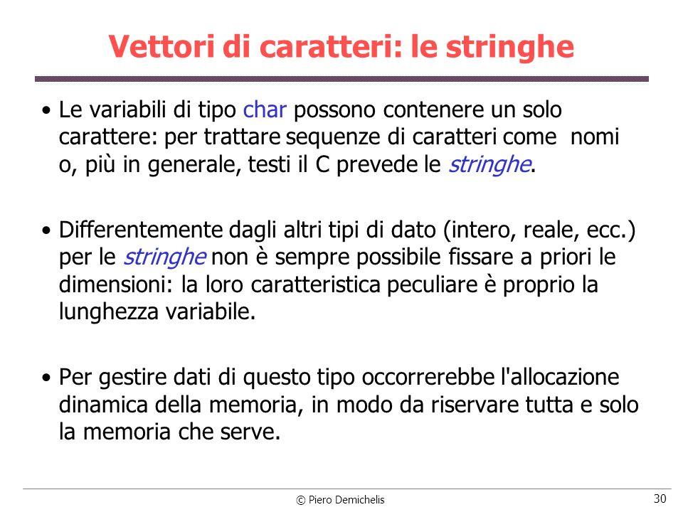 © Piero Demichelis 30 Vettori di caratteri: le stringhe Le variabili di tipo char possono contenere un solo carattere: per trattare sequenze di caratt