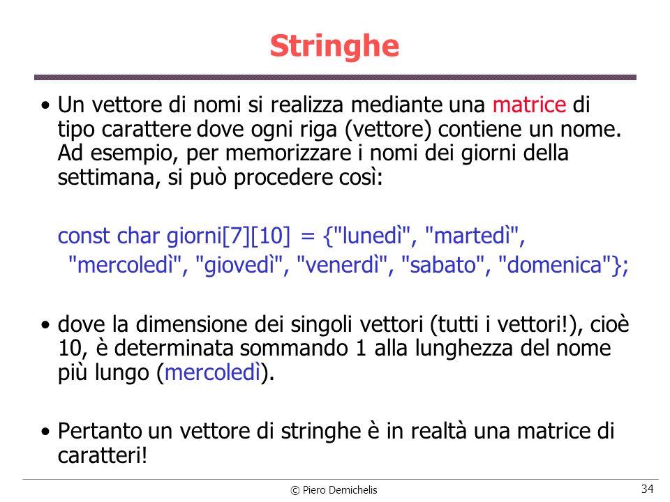 © Piero Demichelis 34 Stringhe Un vettore di nomi si realizza mediante una matrice di tipo carattere dove ogni riga (vettore) contiene un nome. Ad ese