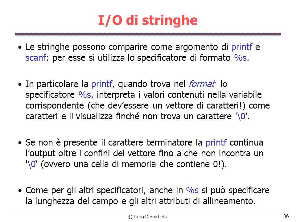 © Piero Demichelis 36 I/O di stringhe Le stringhe possono comparire come argomento di printf e scanf: per esse si utilizza lo specificatore di formato
