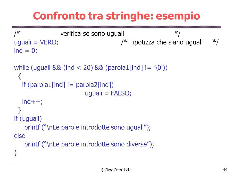 © Piero Demichelis 44 Confronto tra stringhe: esempio /* verifica se sono uguali */ uguali = VERO; /* ipotizza che siano uguali */ ind = 0; while (ugu