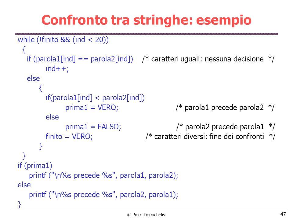 © Piero Demichelis 47 Confronto tra stringhe: esempio while (!finito && (ind < 20)) { if (parola1[ind] == parola2[ind]) /* caratteri uguali: nessuna d