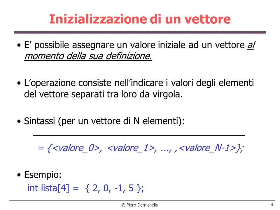 © Piero Demichelis 8 Inizializzazione di un vettore E possibile assegnare un valore iniziale ad un vettore al momento della sua definizione. Loperazio