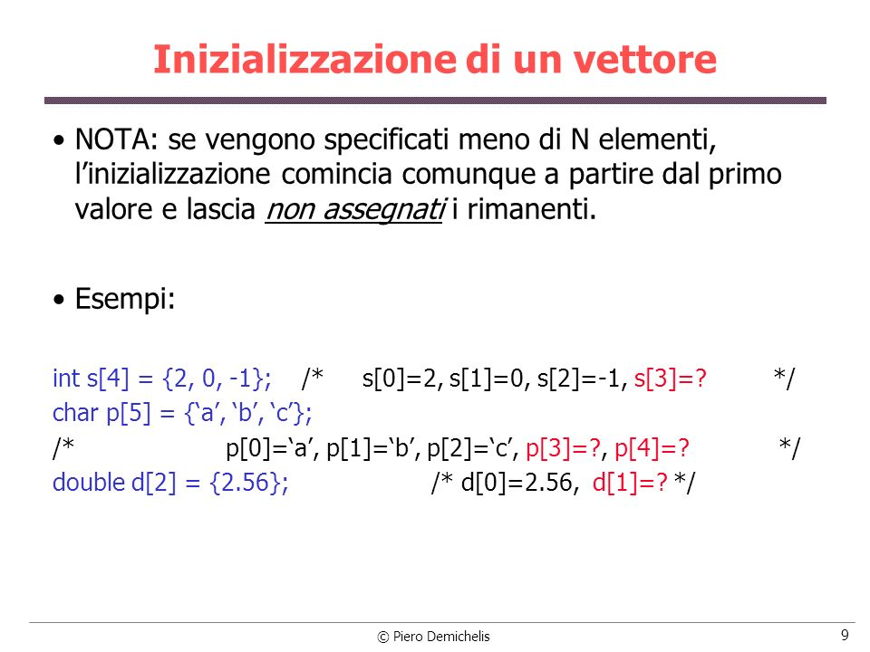 © Piero Demichelis 20 Esempio (con while) #include main() { int ind, numero, num; int binario[10]; /* inizializza il vettore risultato con tutti zeri */ for (ind = 0; ind < 10; binario[ind++]=0); /* equivale a : for (ind=0; ind<10; ind++) binario[ind] = 0; */ printf (\nIntroduci un numero intero positivo minore di 1024: ); scanf ( %d , &numero);
