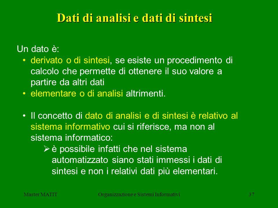 Master MATITOrganizzazione e Sistemi Informativi37 Un dato è: derivato o di sintesi, se esiste un procedimento di calcolo che permette di ottenere il