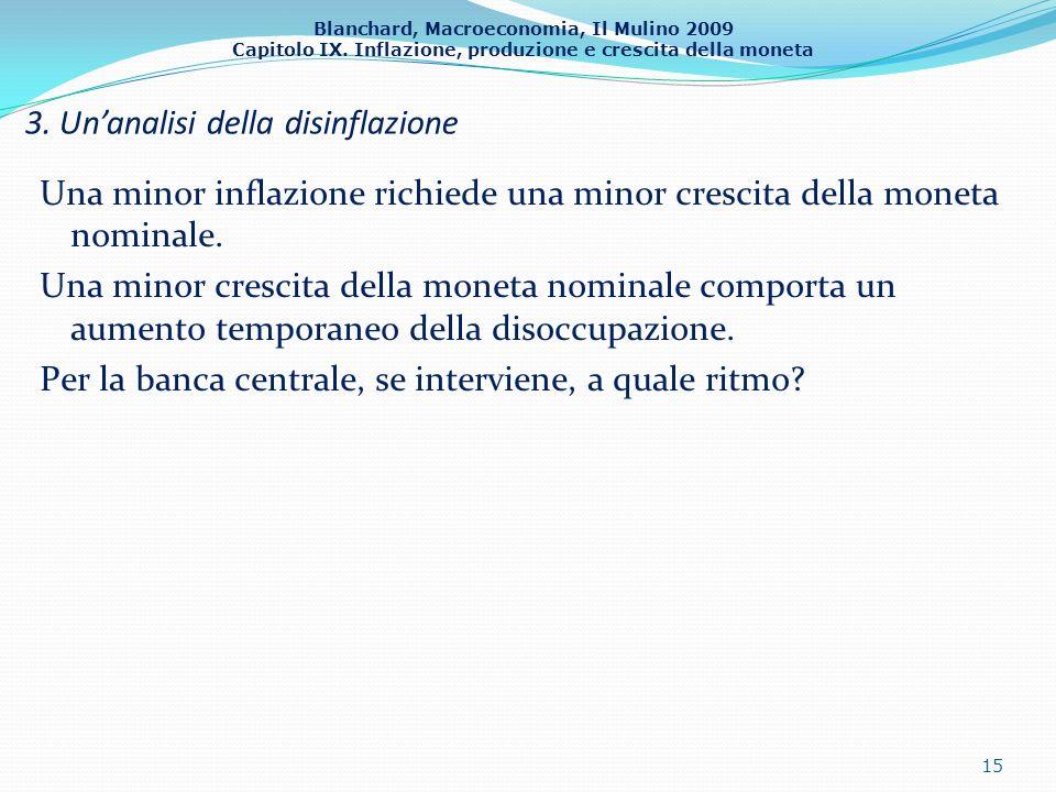 Blanchard, Macroeconomia, Il Mulino 2009 Capitolo IX. Inflazione, produzione e crescita della moneta 3. Unanalisi della disinflazione 15 Una minor inf