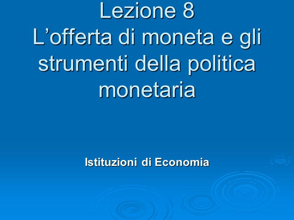 Lezione 8 Lofferta di moneta e gli strumenti della politica monetaria Istituzioni di Economia