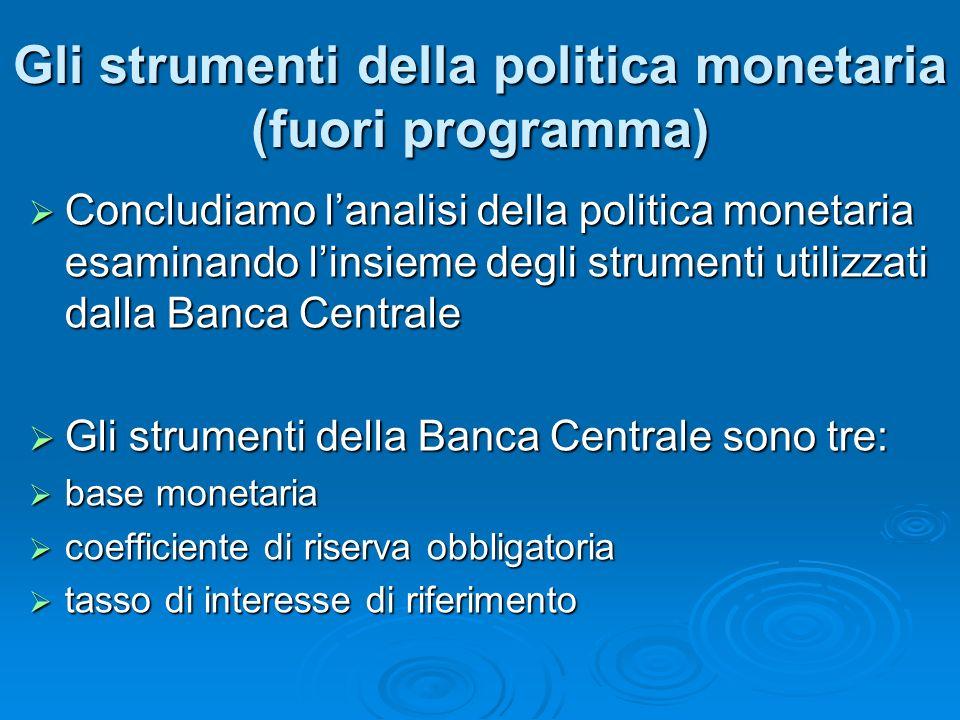 Gli strumenti della politica monetaria (fuori programma) Concludiamo lanalisi della politica monetaria esaminando linsieme degli strumenti utilizzati