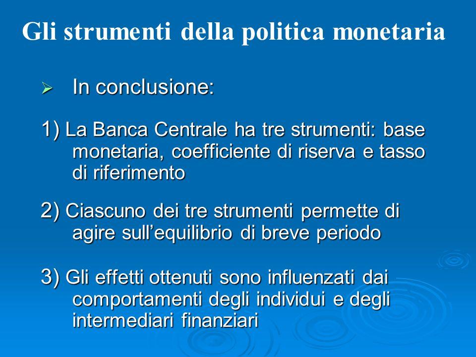 In conclusione: In conclusione: 1) La Banca Centrale ha tre strumenti: base monetaria, coefficiente di riserva e tasso di riferimento 2) Ciascuno dei