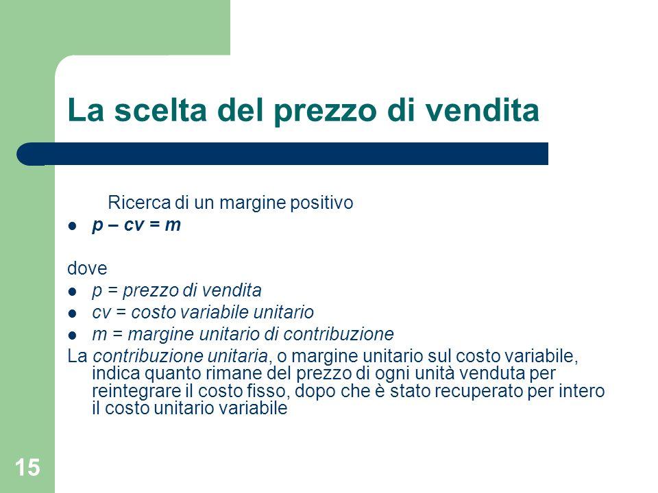 15 La scelta del prezzo di vendita Ricerca di un margine positivo p – cv = m dove p = prezzo di vendita cv = costo variabile unitario m = margine unit
