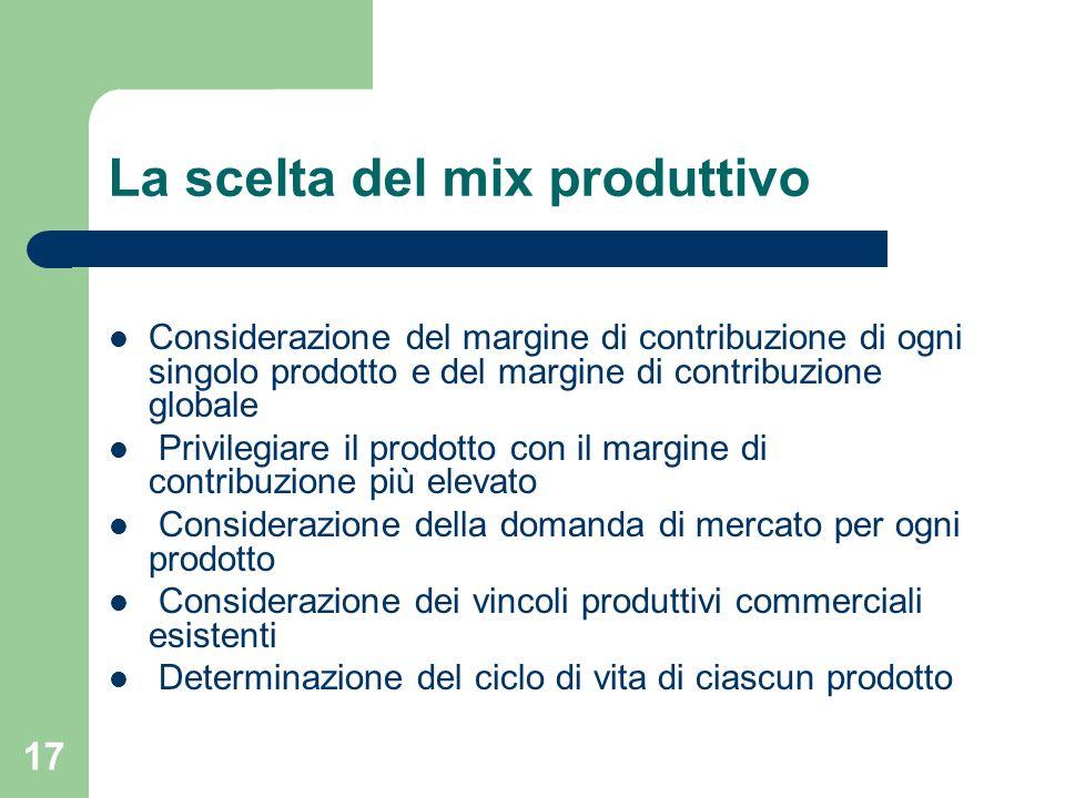 17 La scelta del mix produttivo Considerazione del margine di contribuzione di ogni singolo prodotto e del margine di contribuzione globale Privilegia