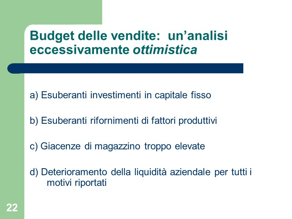 22 Budget delle vendite: unanalisi eccessivamente ottimistica a) Esuberanti investimenti in capitale fisso b) Esuberanti rifornimenti di fattori produ