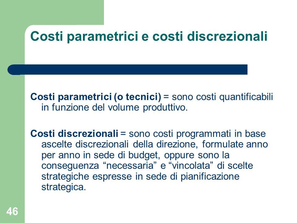46 Costi parametrici e costi discrezionali Costi parametrici (o tecnici) = sono costi quantificabili in funzione del volume produttivo. Costi discrezi