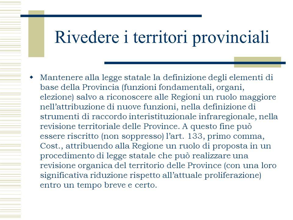 Rivedere i territori provinciali Mantenere alla legge statale la definizione degli elementi di base della Provincia (funzioni fondamentali, organi, el