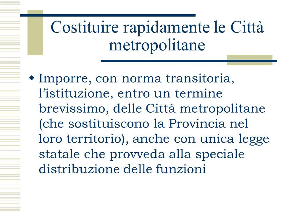Costituire rapidamente le Città metropolitane Imporre, con norma transitoria, listituzione, entro un termine brevissimo, delle Città metropolitane (ch