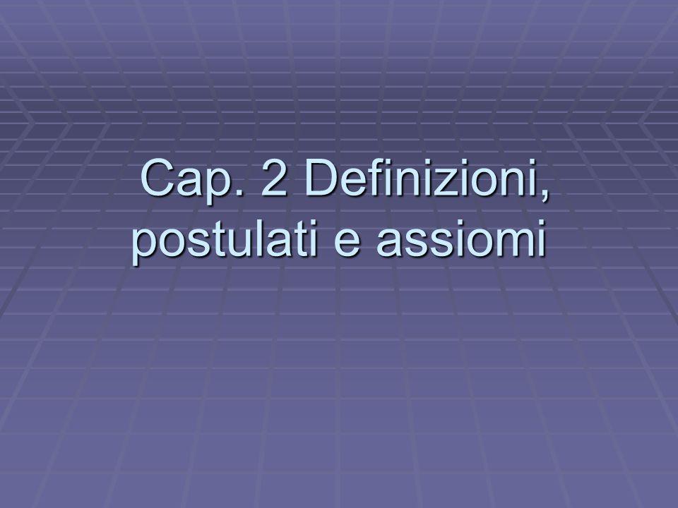 Cap. 2 Definizioni, postulati e assiomi