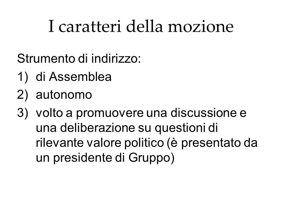 I caratteri della mozione Strumento di indirizzo: 1)di Assemblea 2)autonomo 3)volto a promuovere una discussione e una deliberazione su questioni di r