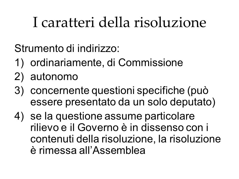I caratteri della risoluzione Strumento di indirizzo: 1)ordinariamente, di Commissione 2)autonomo 3)concernente questioni specifiche (può essere prese