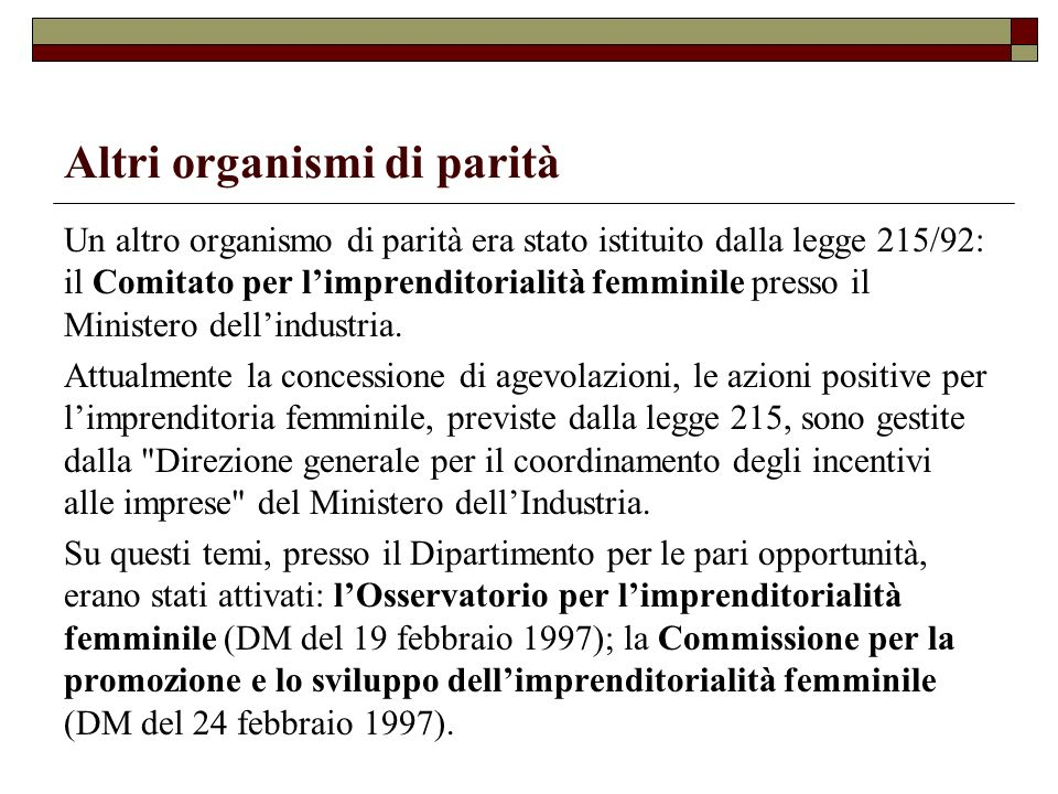 Altri organismi di parità Un altro organismo di parità era stato istituito dalla legge 215/92: il Comitato per limprenditorialità femminile presso il