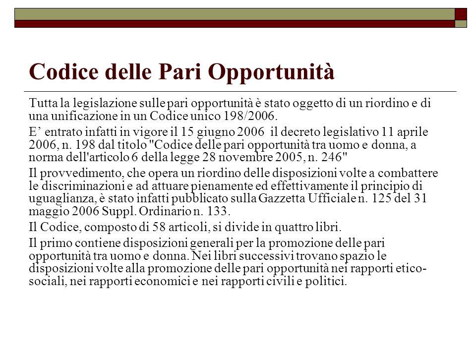 Codice delle Pari Opportunità Tutta la legislazione sulle pari opportunità è stato oggetto di un riordino e di una unificazione in un Codice unico 198