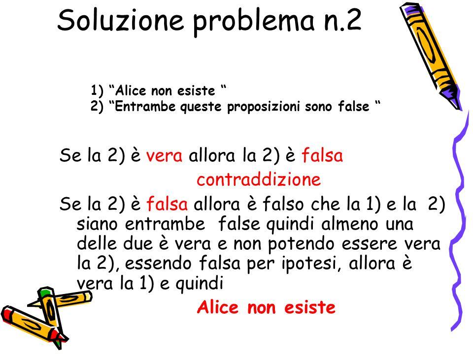 Problema n.2 Su di un foglio vi sono le seguenti proposizioni: Alice non esiste Entrambe queste proposizioni sono false Lo sapevi che Alice non esiste