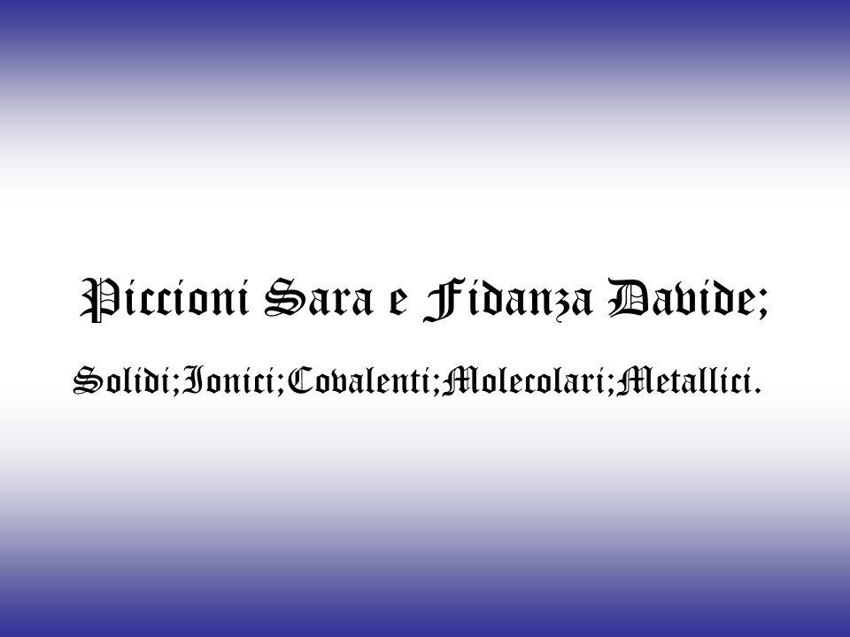 Piccioni Sara e Fidanza Davide; Solidi;Ionici;Covalenti;Molecolari;Metallici.