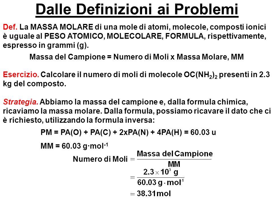 Dalle Definizioni ai Problemi Def. La MASSA MOLARE di una mole di atomi, molecole, composti ionici è uguale al PESO ATOMICO, MOLECOLARE, FORMULA, risp