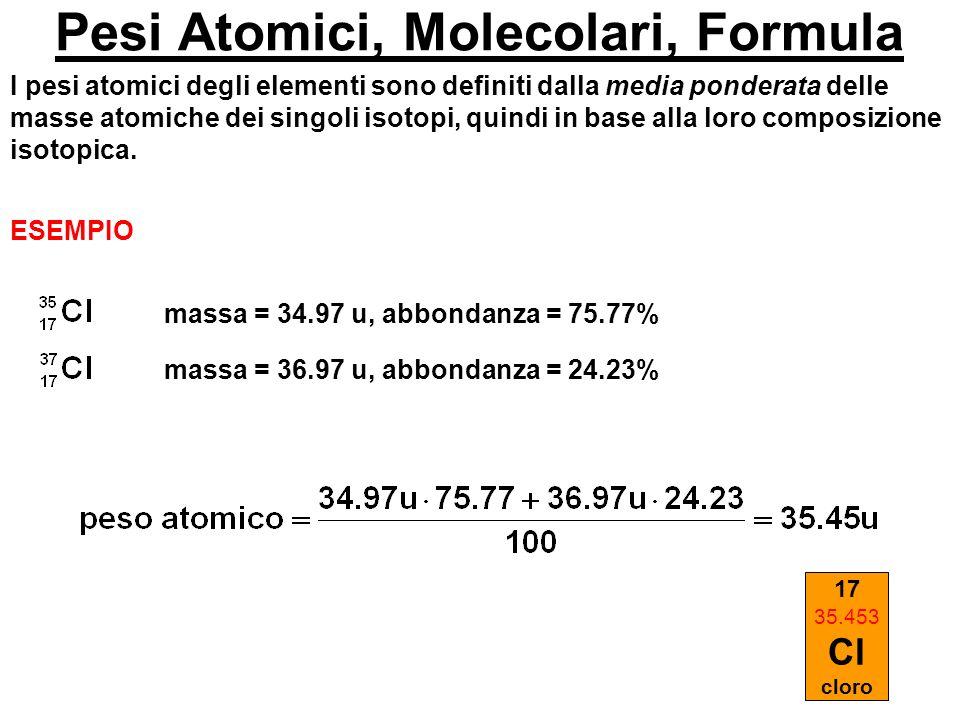 Pesi Atomici, Molecolari, Formula I pesi atomici degli elementi sono definiti dalla media ponderata delle masse atomiche dei singoli isotopi, quindi i