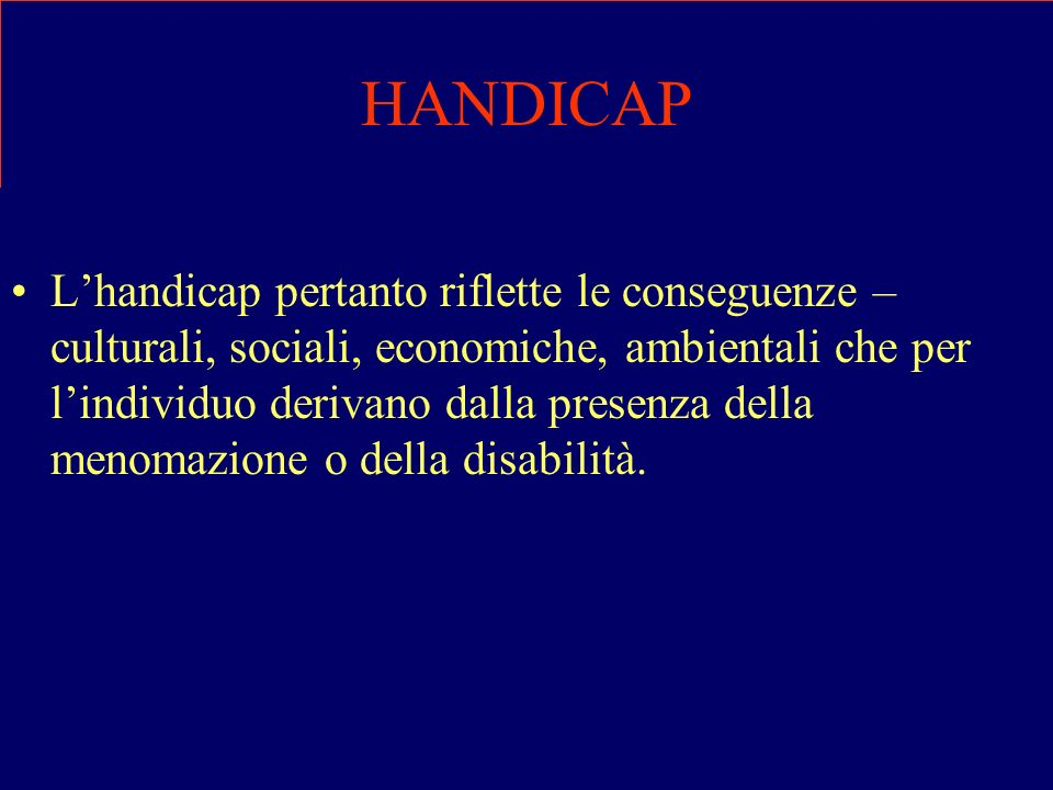 HANDICAP Lhandicap pertanto riflette le conseguenze – culturali, sociali, economiche, ambientali che per lindividuo derivano dalla presenza della meno