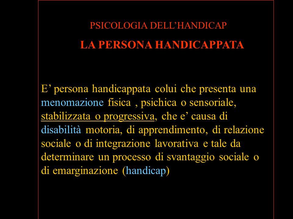 PSICOLOGIA DELLHANDICAP LA PERSONA HANDICAPPATA E persona handicappata colui che presenta una menomazione fisica, psichica o sensoriale, stabilizzata