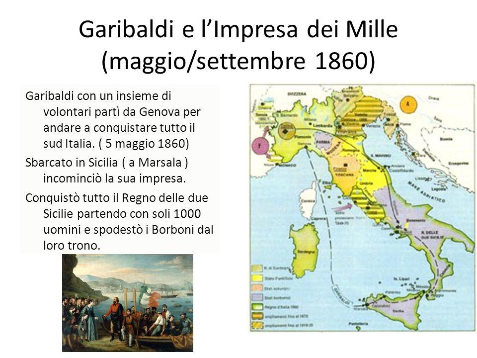 Garibaldi e lImpresa dei Mille (maggio/settembre 1860) Garibaldi con un insieme di volontari partì da Genova per andare a conquistare tutto il sud Ita