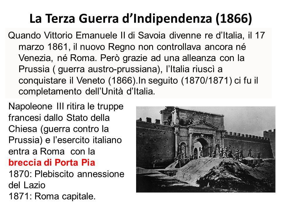 La Terza Guerra dIndipendenza (1866) Quando Vittorio Emanuele II di Savoia divenne re dItalia, il 17 marzo 1861, il nuovo Regno non controllava ancora né Venezia, né Roma.