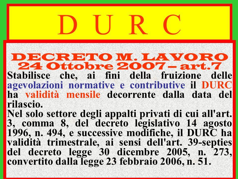 D U R C DECRETO M. LAVORO 24 Ottobre 2007 – art.7 Stabilisce che, ai fini della fruizione delle agevolazioni normative e contributive il DURC ha valid
