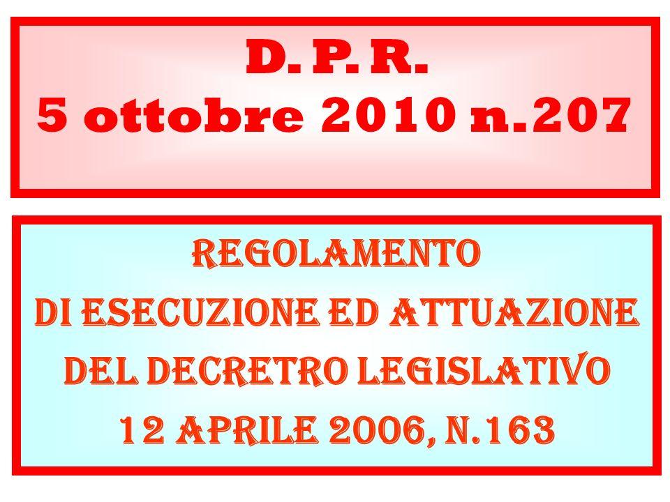 D. P. R. 5 ottobre 2010 n.207 REGOLAMENTO DI ESECUZIONE ED ATTUAZIONE DEL DECRETRO LEGISLATIVO 12 APRILE 2006, N.163