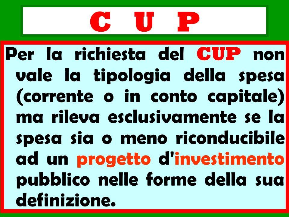 C U P Per la richiesta del CUP non vale la tipologia della spesa (corrente o in conto capitale) ma rileva esclusivamente se la spesa sia o meno ricond