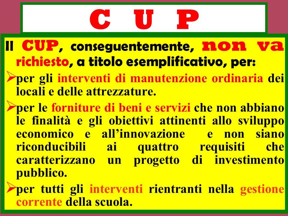 C U P Il CUP, conseguentemente, non va richiesto, a titolo esemplificativo, per: per gli interventi di manutenzione ordinaria dei locali e delle attre