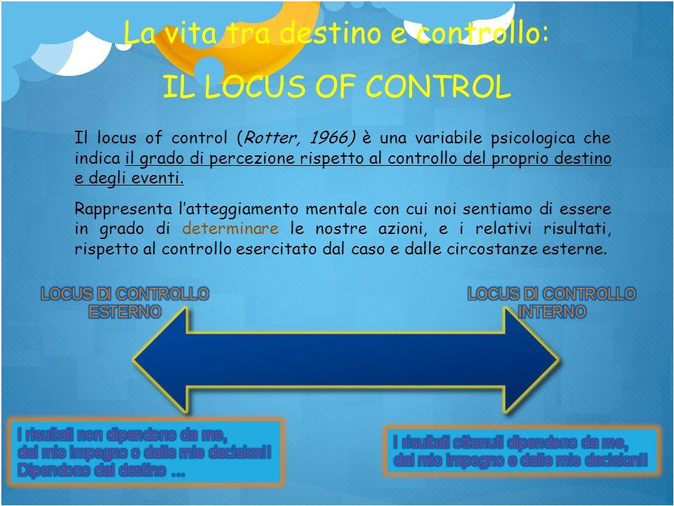 La vita tra destino e controllo: IL LOCUS OF CONTROL Il locus of control (Rotter, 1966) è una variabile psicologica che indica il grado di percezione