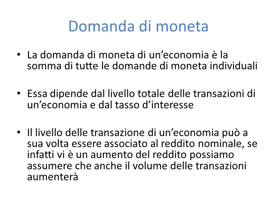 Domanda di moneta La domanda di moneta di uneconomia è la somma di tutte le domande di moneta individuali Essa dipende dal livello totale delle transa