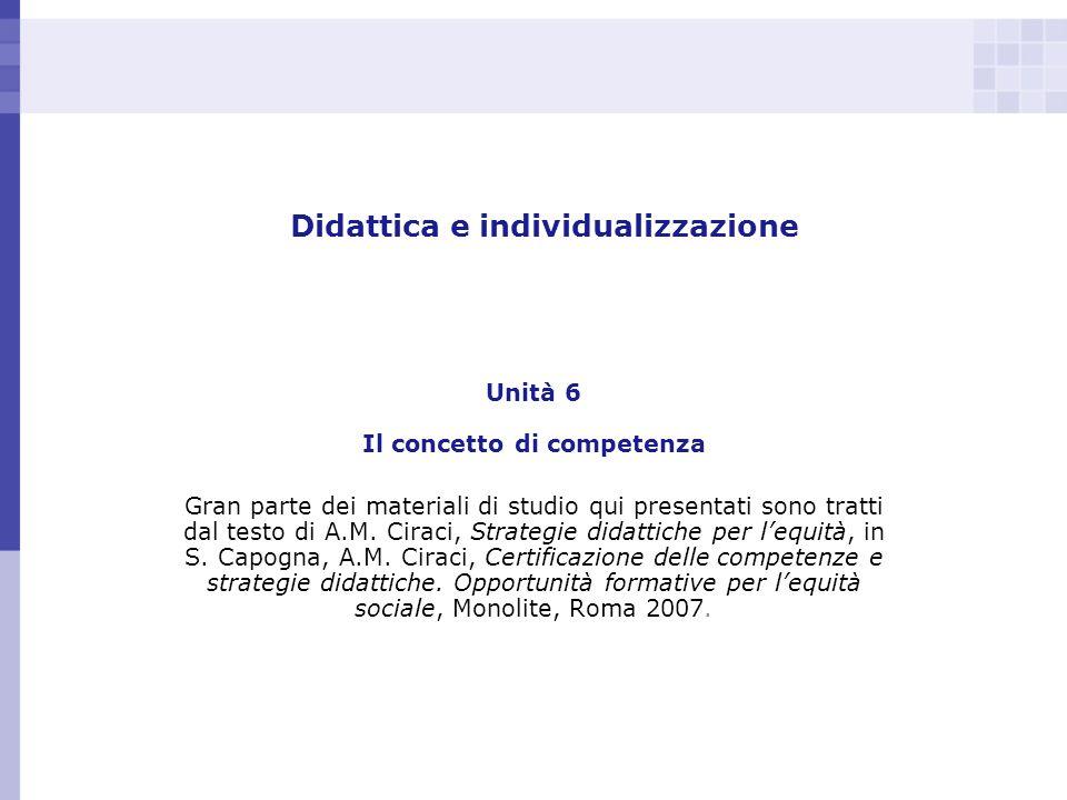Didattica e individualizzazione Unità 6 Il concetto di competenza Gran parte dei materiali di studio qui presentati sono tratti dal testo di A.M. Cira