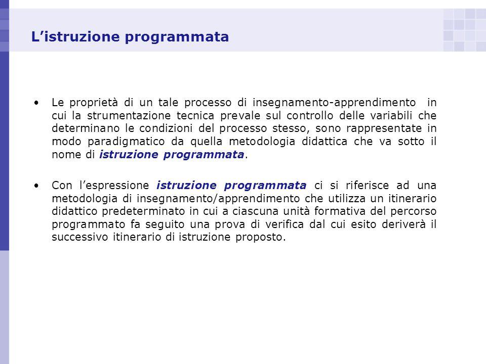 Listruzione programmata Le proprietà di un tale processo di insegnamento-apprendimento in cui la strumentazione tecnica prevale sul controllo delle va