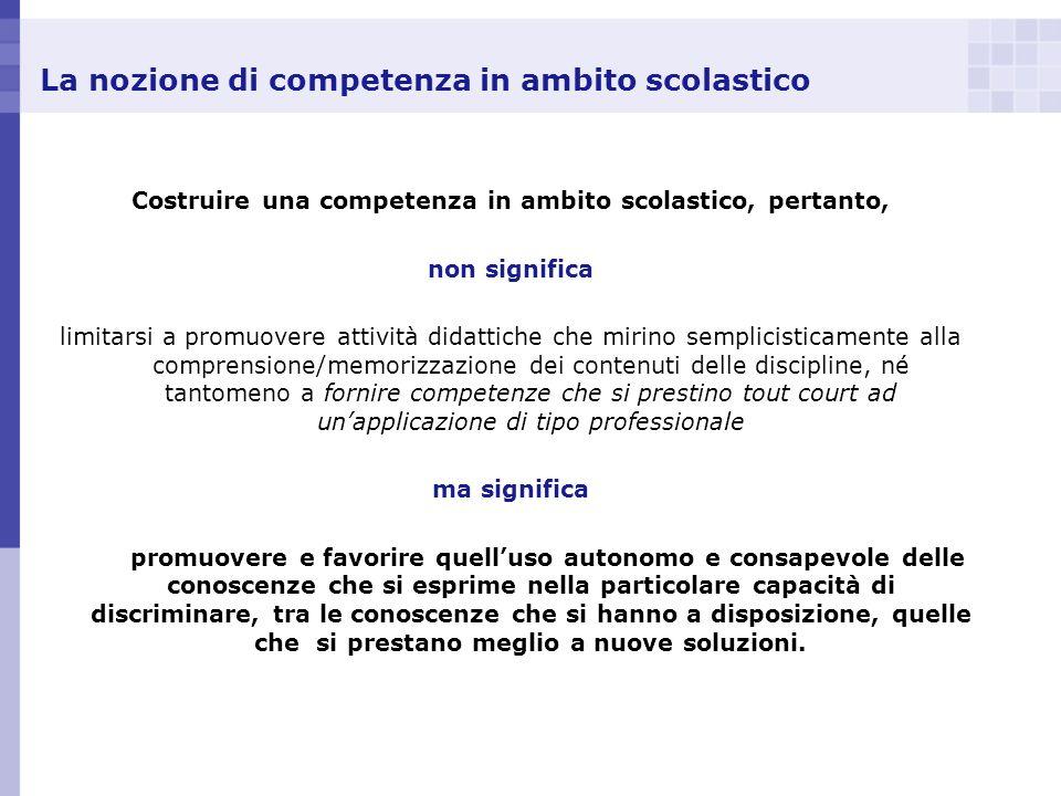 La nozione di competenza in ambito scolastico Costruire una competenza in ambito scolastico, pertanto, non significa limitarsi a promuovere attività d