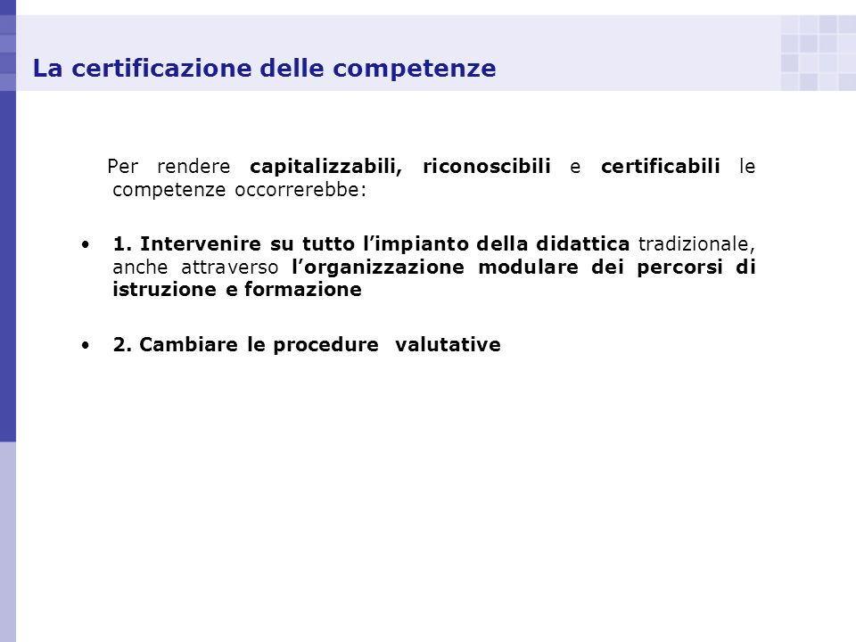 La certificazione delle competenze Per rendere capitalizzabili, riconoscibili e certificabili le competenze occorrerebbe: 1. Intervenire su tutto l im