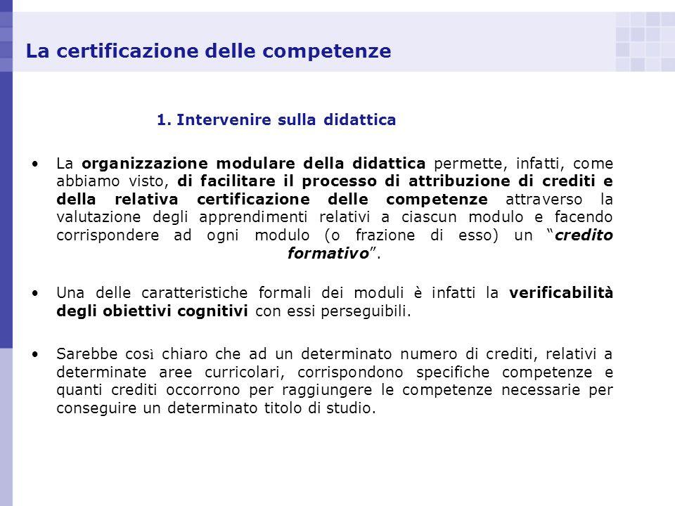 La certificazione delle competenze 1. Intervenire sulla didattica La organizzazione modulare della didattica permette, infatti, come abbiamo visto, di
