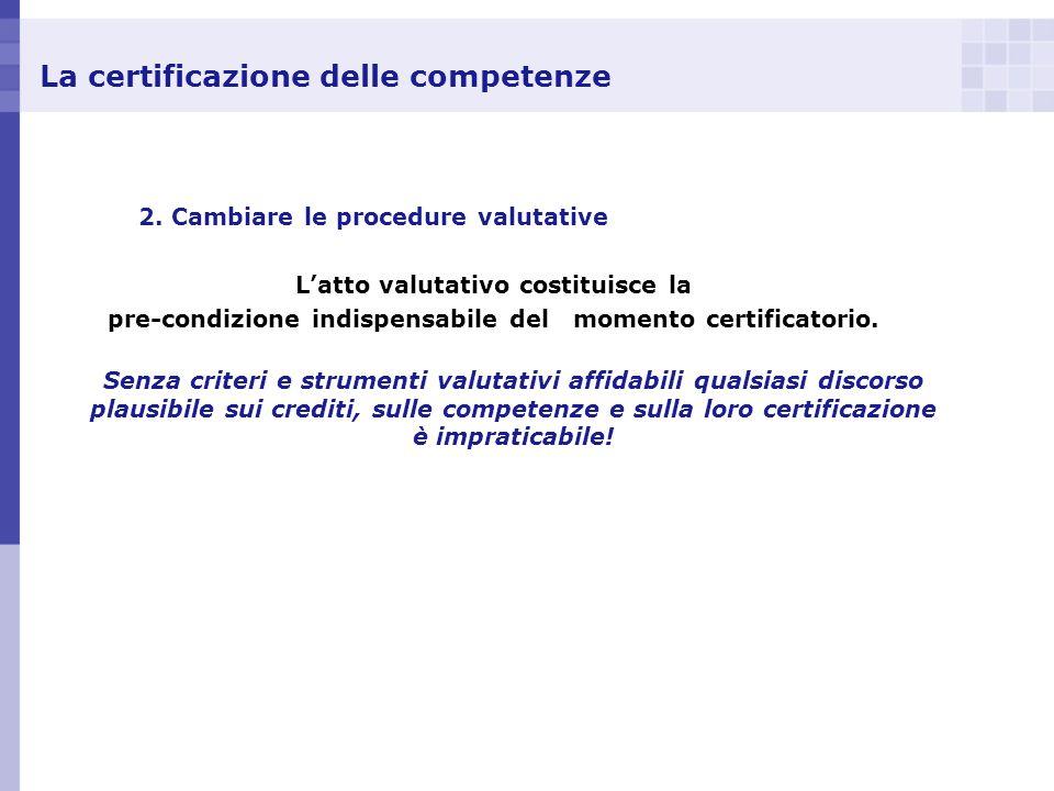La certificazione delle competenze 2. Cambiare le procedure valutative Latto valutativo costituisce la pre-condizione indispensabile del momento certi