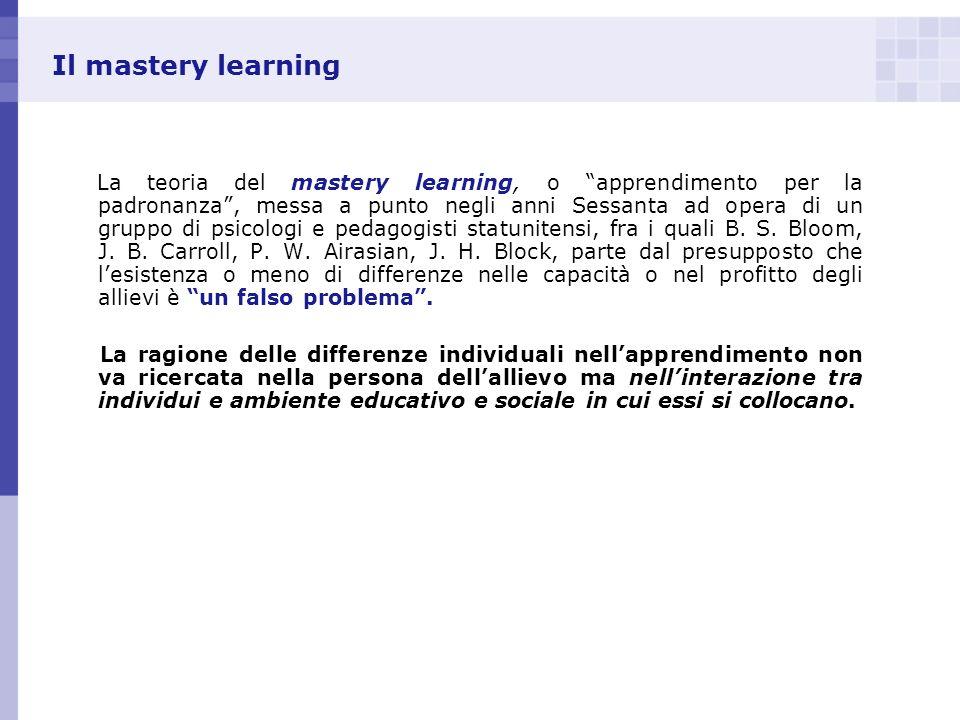 Il mastery learning La teoria del mastery learning, o apprendimento per la padronanza, messa a punto negli anni Sessanta ad opera di un gruppo di psic