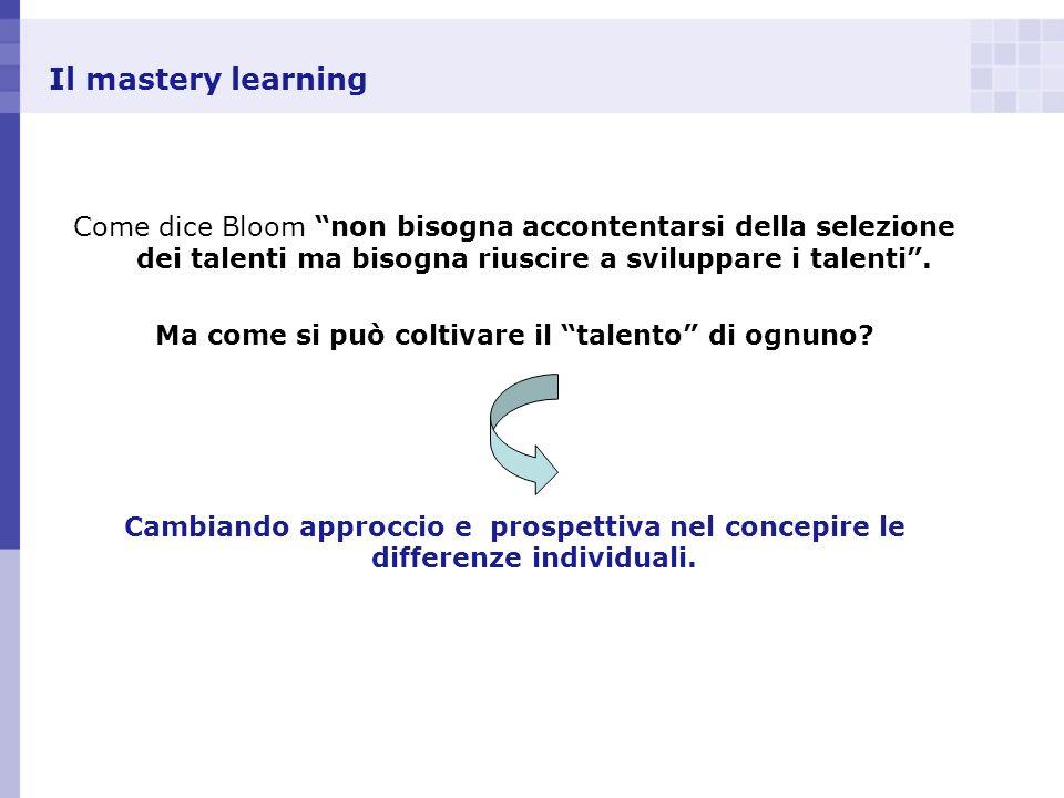 Il mastery learning Come dice Bloom non bisogna accontentarsi della selezione dei talenti ma bisogna riuscire a sviluppare i talenti. Ma come si può c