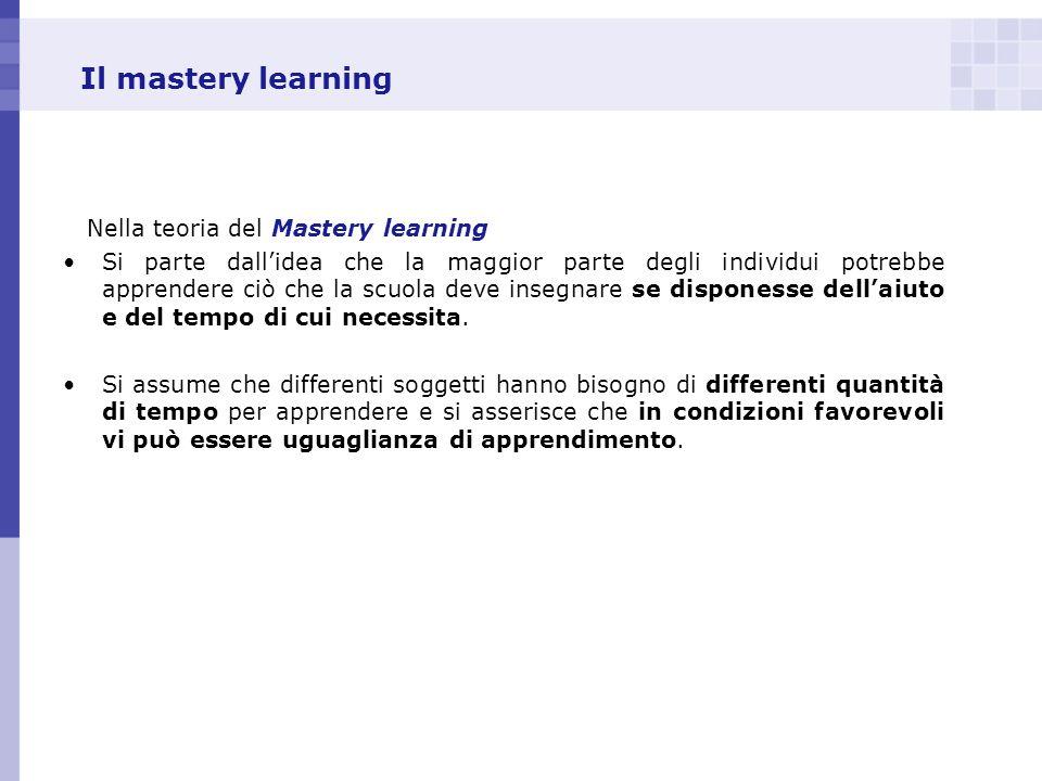 Il mastery learning Nella teoria del Mastery learning Si parte dallidea che la maggior parte degli individui potrebbe apprendere ciò che la scuola dev