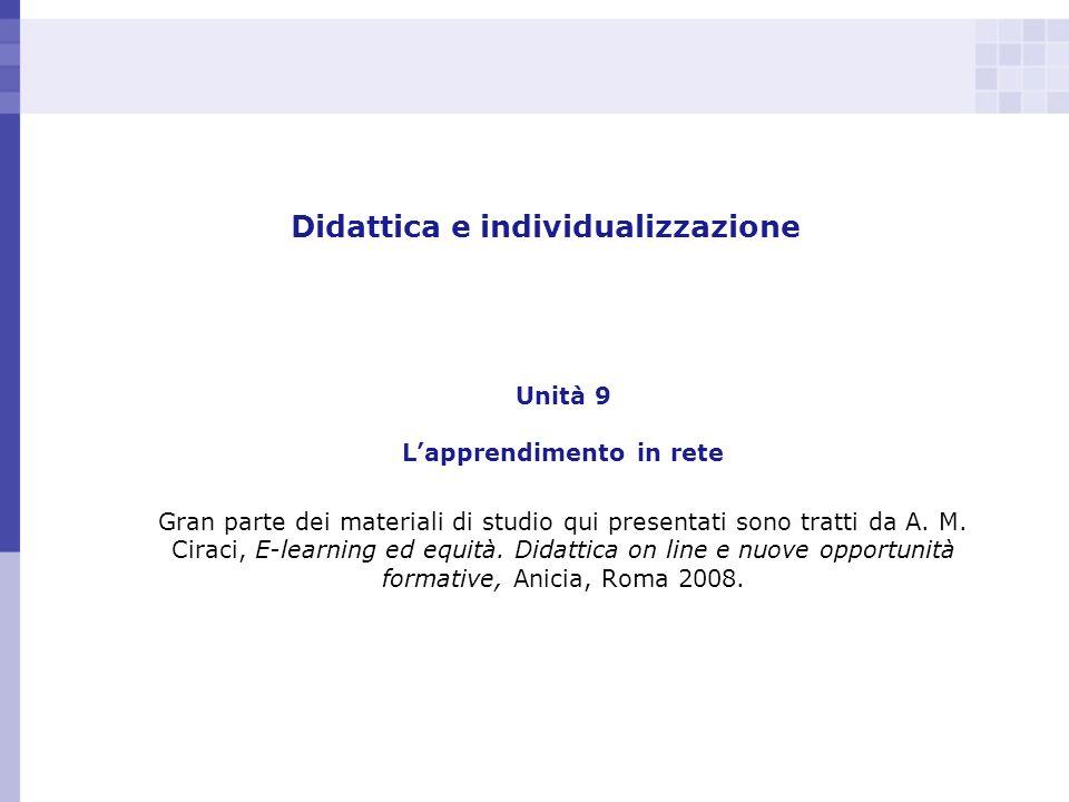 Didattica e individualizzazione Unità 9 Lapprendimento in rete Gran parte dei materiali di studio qui presentati sono tratti da A. M. Ciraci, E-learni