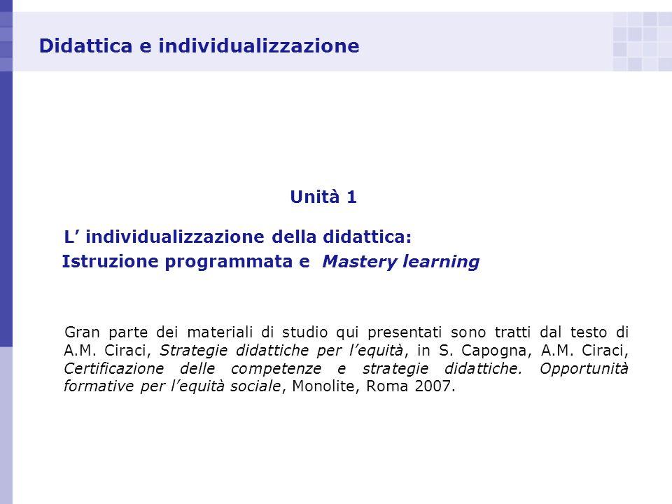 Didattica e individualizzazione Unità 1 L individualizzazione della didattica: Istruzione programmata e Mastery learning Gran parte dei materiali di s